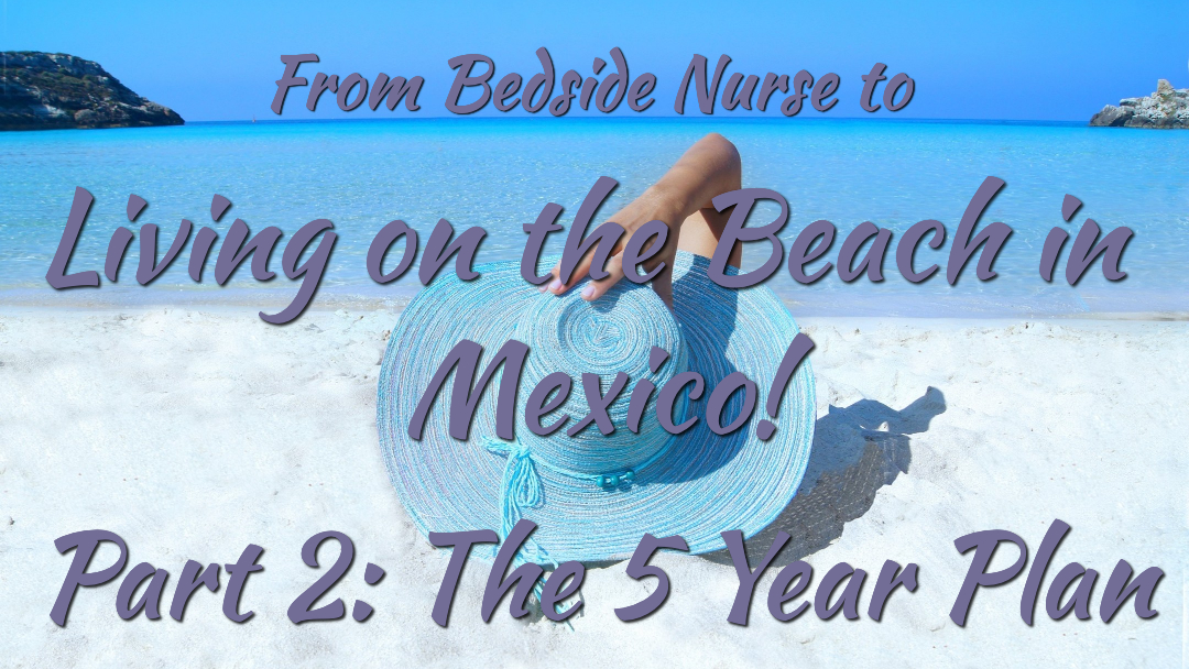 From Bedside Nurse to Living On The Beach In Mexico Part 2: The 5 Year Plan