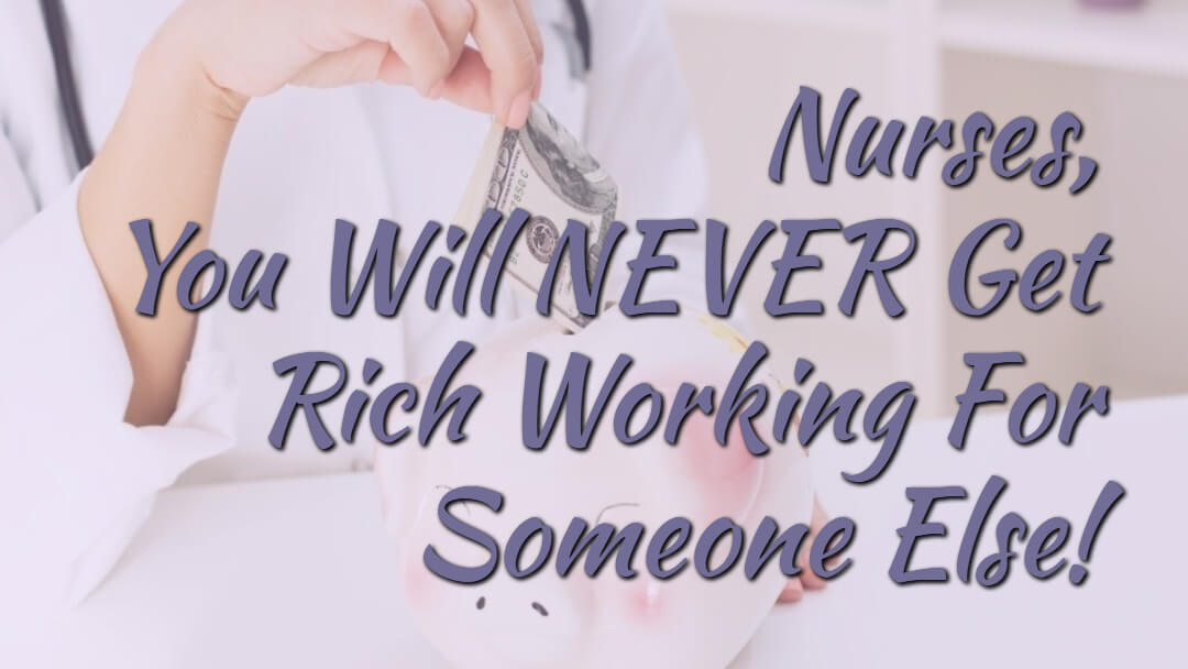 Nurses, You Will Never Get Rich Working For Someone Else