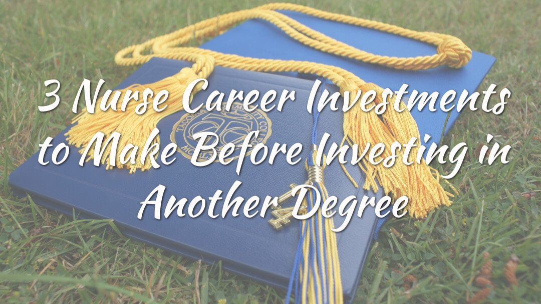 3 Nurse Career Investments to Make Before Investing in Another Degree
