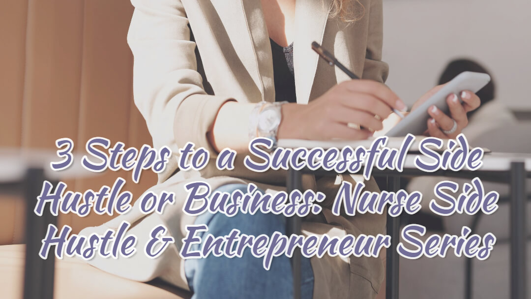 3 Steps to a Successful Side Hustle or Business – Nurse Side Hustle & Entrepreneur Series