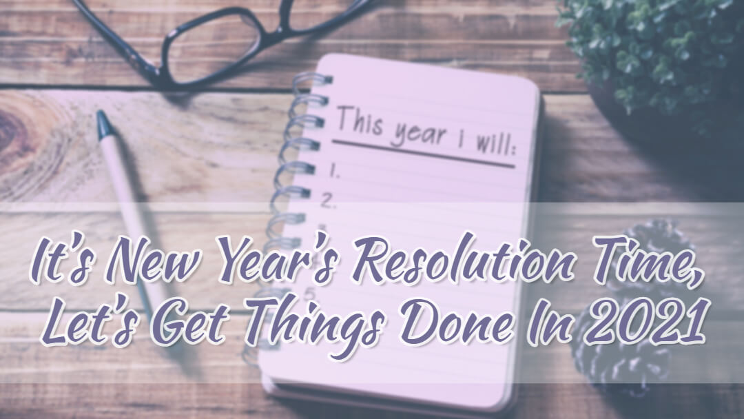 It's New Year's Resolution Time, Let's Get Things Done In 2021!
